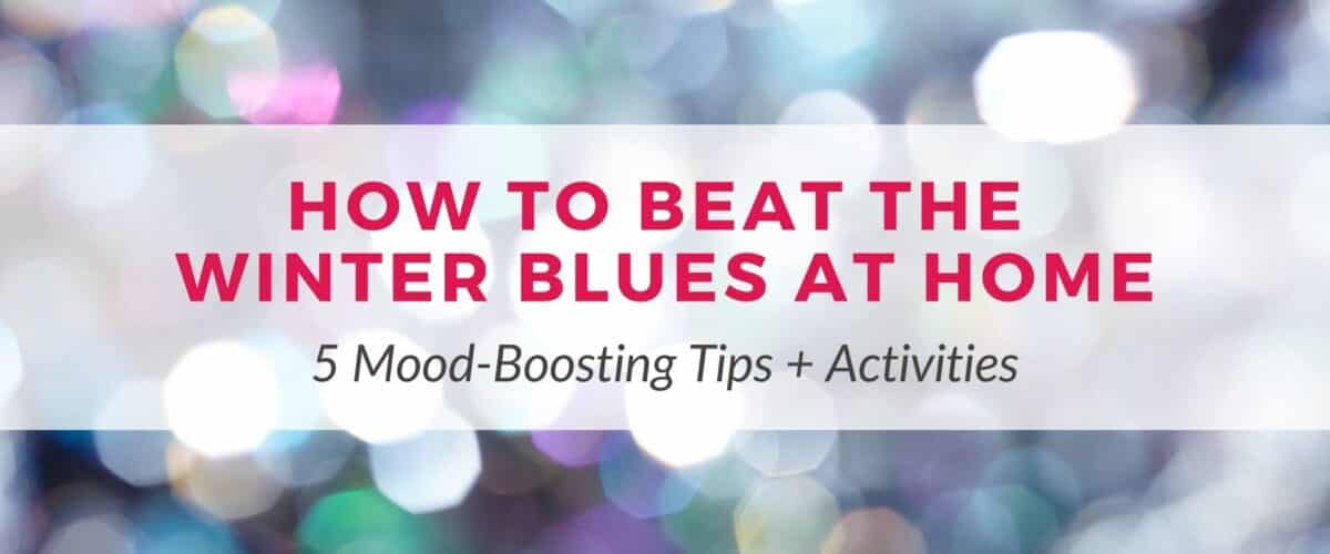 How to Beat the Winter Blues at Home | 5 Mood-Boosting Tips + Activities
